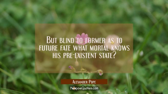 But blind to former as to future fate what mortal knows his pre-existent state?