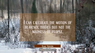 I can calculate the motion of heavenly bodies but not the madness of people.