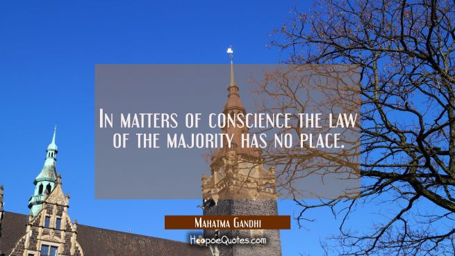 In matters of conscience the law of the majority has no place.