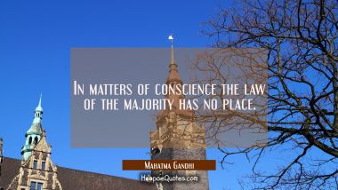 In matters of conscience the law of the majority has no place. Mahatma Gandhi Quotes