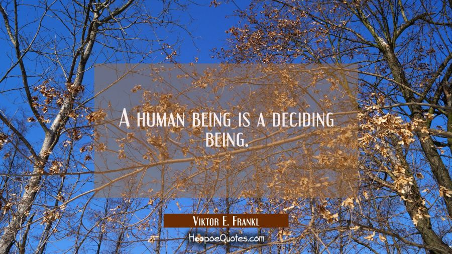 A human being is a deciding being. Viktor E. Frankl Quotes