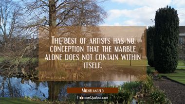 The best of artists has no conception that the marble alone does not contain within itself. Michelangelo Quotes