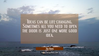 Ideas can be life-changing. Sometimes all you need to open the door is just one more good idea.