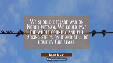 We should declare war on North Vietnam. We could pave the whole country and put parking strips on i Ronald Reagan Quotes