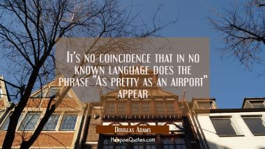 "It's no coincidence that in no known language does the phrase ""As pretty as an airport"" appear"