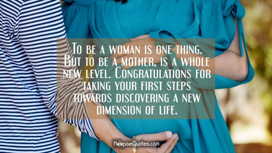 To be a woman is one thing. But to be a mother, is a whole new level. Congratulations for taking your first steps towards discovering a new dimension of life. Pregnancy Quotes