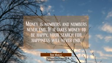 Money is numbers and numbers never end. If it takes money to be happy, your search for happiness will never end.