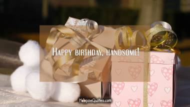 Happy birthday, handsome! Birthday Quotes