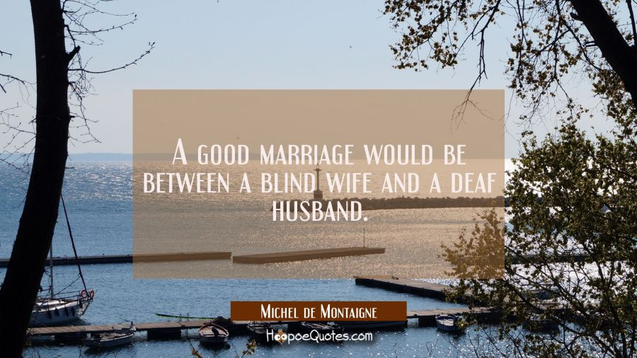 A good marriage would be between a blind wife and a deaf husband. Michel de Montaigne Quotes