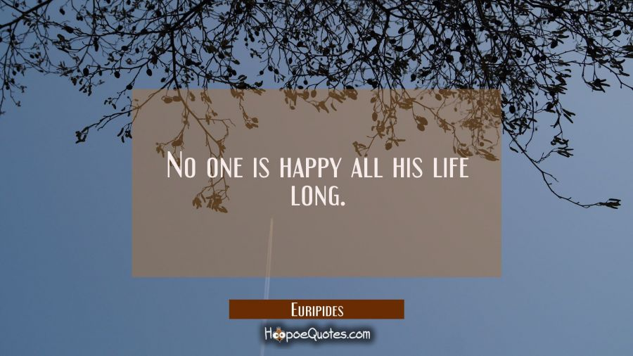 No one is happy all his life long. Euripides Quotes