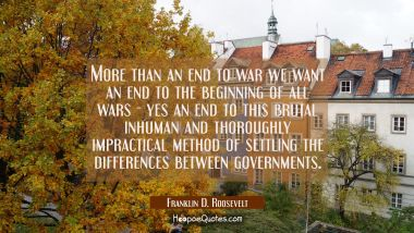 More than an end to war we want an end to the beginning of all wars - yes an end to this brutal inh Franklin D. Roosevelt Quotes