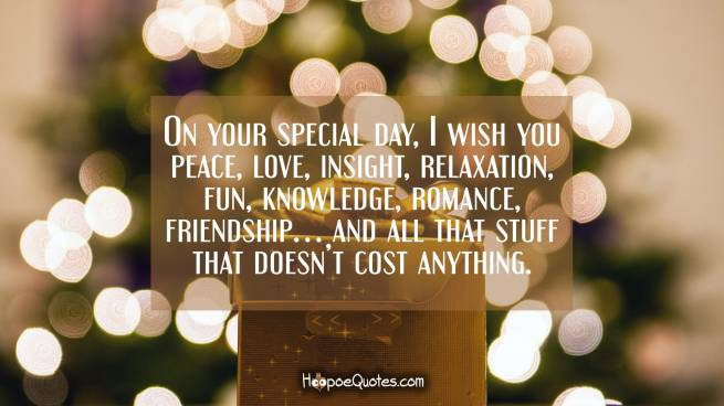 On your special day, I wish you peace, love, insight, relaxation, fun, knowledge, romance, friendship… and all that stuff that doesn't cost anything.