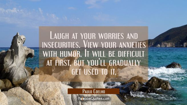 Laugh at your worries and insecurities. View your anxieties with humor. It will be difficult at first, but you'll gradually get used to it.