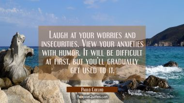 Laugh at your worries and insecurities. View your anxieties with humor. It will be difficult at first, but you'll gradually get used to it. Paulo Coelho Quotes