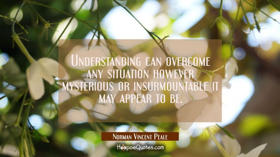 Understanding can overcome any situation however mysterious or insurmountable it may appear to be. Norman Vincent Peale Quotes