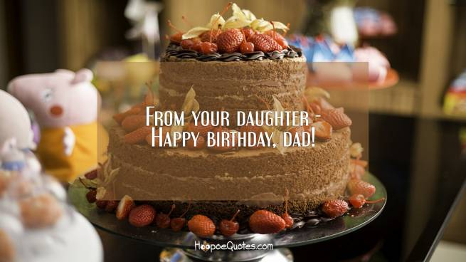 From your daughter - Happy birthday, dad!