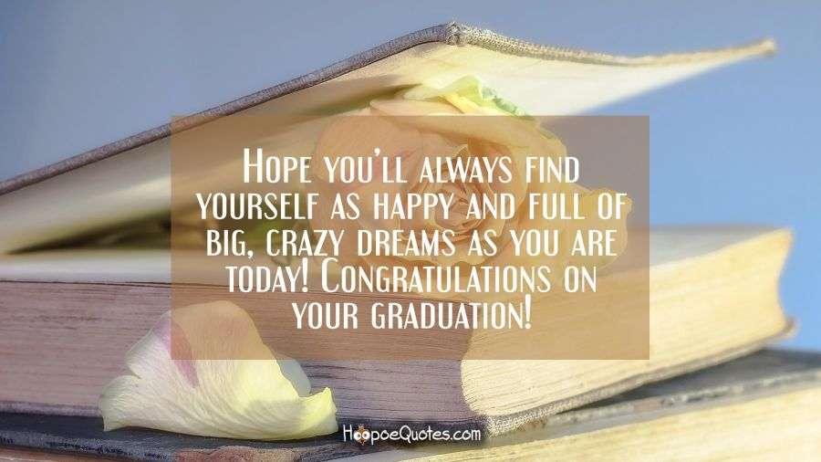 Hope you'll always find yourself as happy and full of big, crazy dreams as you are today! Congratulations on your graduation! Graduation Quotes