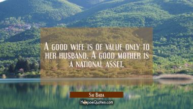 A good wife is of value only to her husband. A good mother is a national asset. Sai Baba Quotes