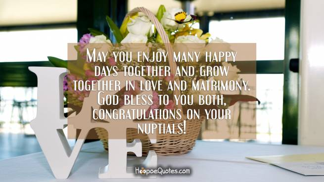 May you enjoy many happy days together and grow together in love and matrimony. God bless to you both, congratulations on your nuptials!