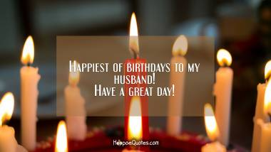 Happiest of birthdays to my husband! Have a great day! Quotes