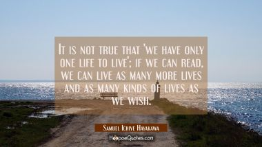 It is not true that 'we have only one life to live'; if we can read, we can live as many more lives and as many kinds of lives as we wish. Samuel Ichiye Hayakawa Quotes