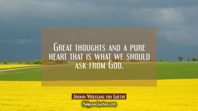 Great thoughts and a pure heart that is what we should ask from God.