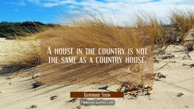 A house in the country is not the same as a country house. Gertrude Stein Quotes