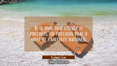 It is true that liberty is precious, so precious that it must be carefully rationed.
