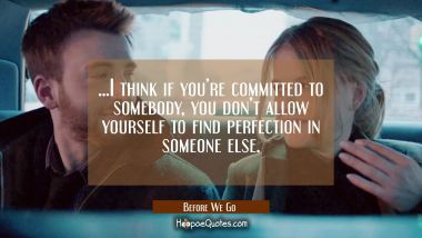 ...I think if you're committed to somebody, you don't allow yourself to find perfection in someone else. Quotes