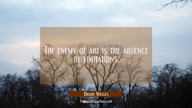 The enemy of art is the absence of limitations.