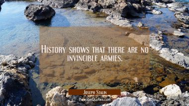 History shows that there are no invincible armies. Joseph Stalin Quotes