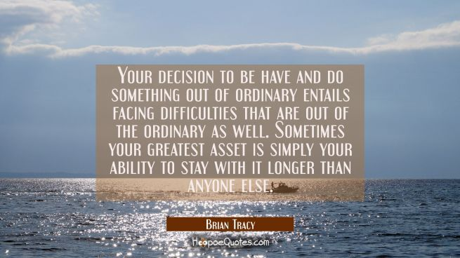 Your decision to be have and do something out of ordinary entails facing difficulties that are out