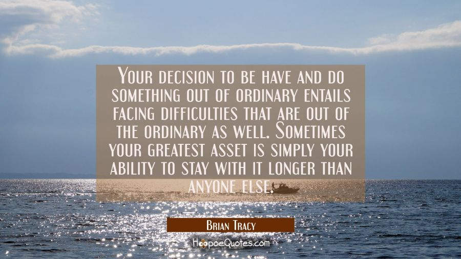 Your decision to be have and do something out of ordinary entails facing difficulties that are out Brian Tracy Quotes