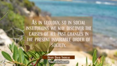 As in geology so in social institutions we may discover the causes of all past changes in the prese Henry David Thoreau Quotes