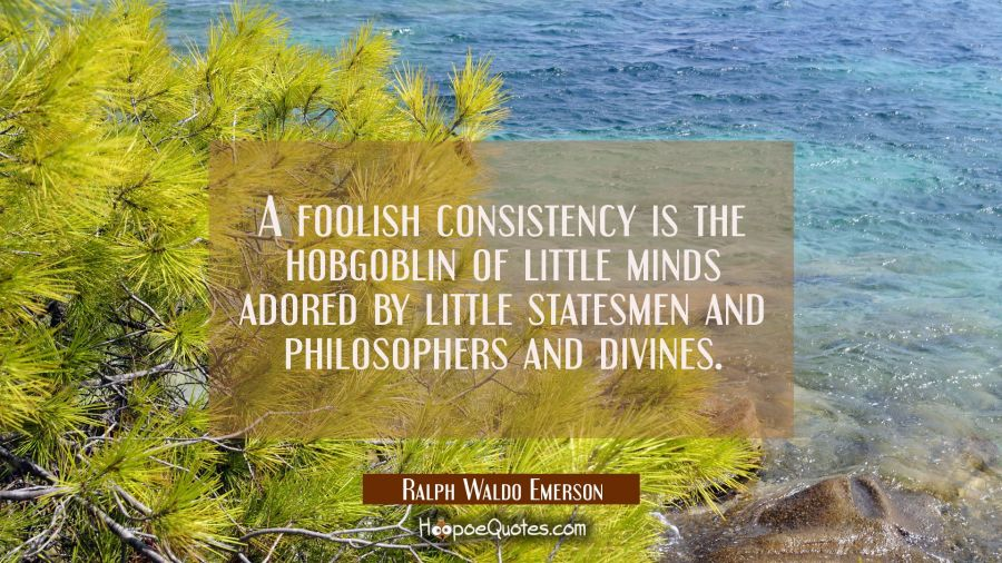A foolish consistency is the hobgoblin of little minds adored by little statesmen and philosophers Ralph Waldo Emerson Quotes