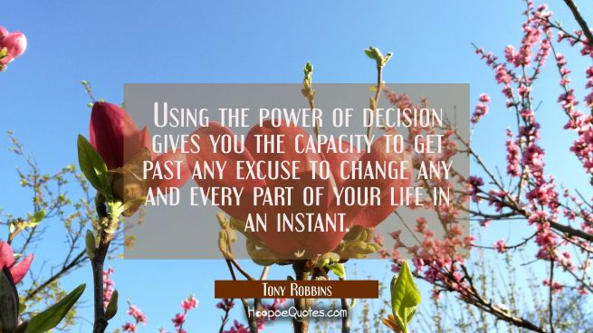 Using the power of decision gives you the capacity to get past any excuse to change any and every p