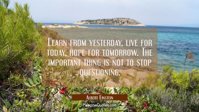 Learn from yesterday live for today hope for tomorrow. The important thing is not to stop questioni