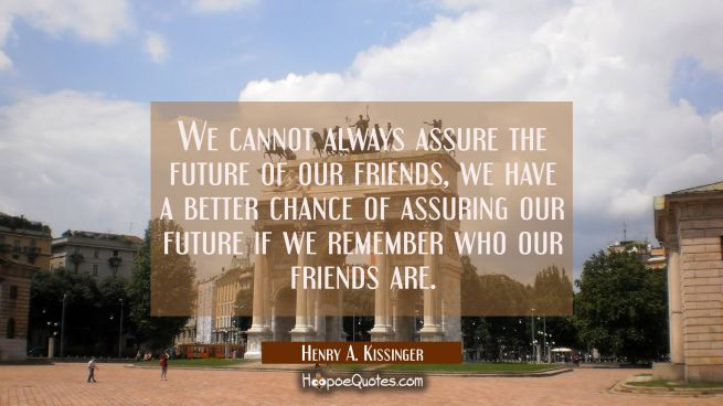 We cannot always assure the future of our friends, we have a better chance of assuring our future i