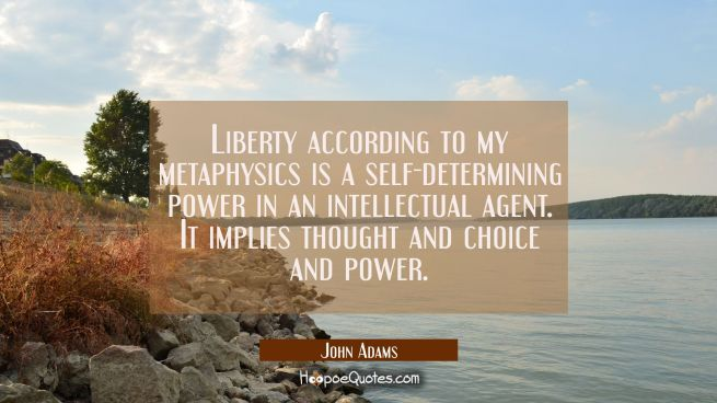 Liberty according to my metaphysics is a self-determining power in an intellectual agent. It implie