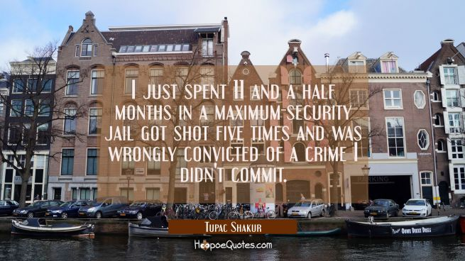I just spent 11 and a half months in a maximum-security jail got shot five times and was wrongly co