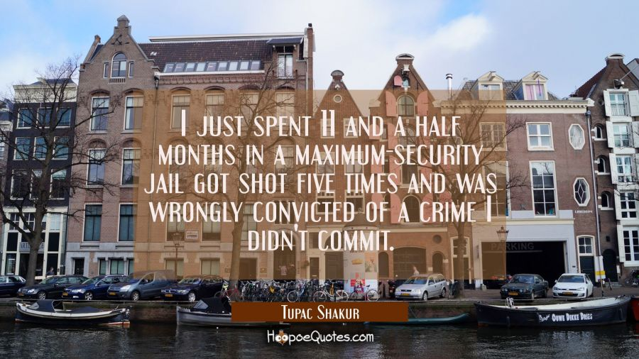 I just spent 11 and a half months in a maximum-security jail got shot five times and was wrongly co Tupac Shakur Quotes