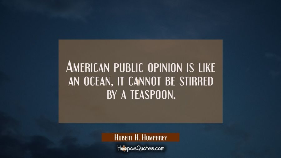 American public opinion is like an ocean it cannot be stirred by a teaspoon. Hubert H. Humphrey Quotes