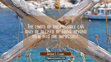 The limits of the possible can only be defined by going beyond them into the impossible. Arthur C. Clarke Quotes
