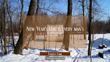 New Year's Day is every man's birthday. Charles Lamb Quotes