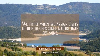 We trifle when we assign limits to our desires since nature hath set none.