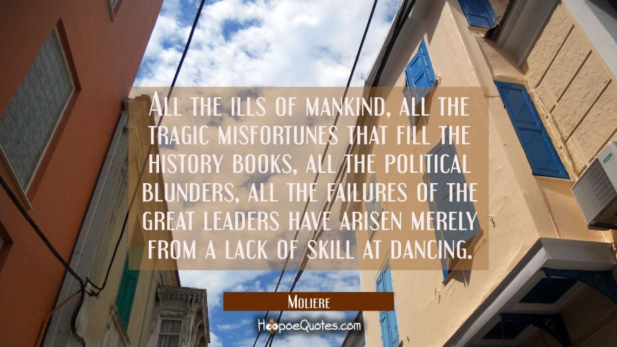 All the ills of mankind all the tragic misfortunes that fill the history books all the political bl Moliere Quotes