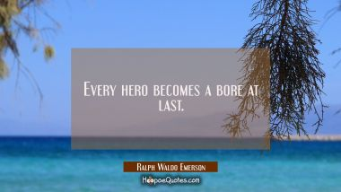 Every hero becomes a bore at last. Ralph Waldo Emerson Quotes