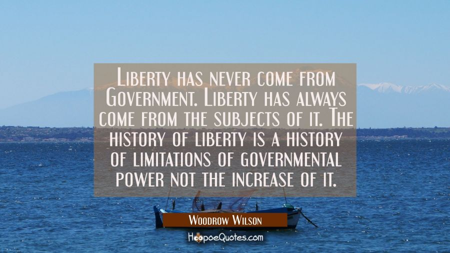 Liberty has never come from Government. Liberty has always come from the subjects of it. The histor Woodrow Wilson Quotes