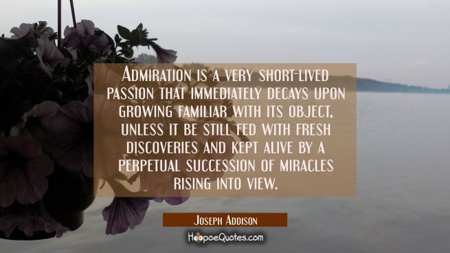 Admiration is a very short-lived passion that immediately decays upon growing familiar with its obj