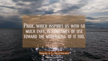 Pride which inspires us with so much envy is sometimes of use toward the moderating of it too. Francois de La Rochefoucauld Quotes
